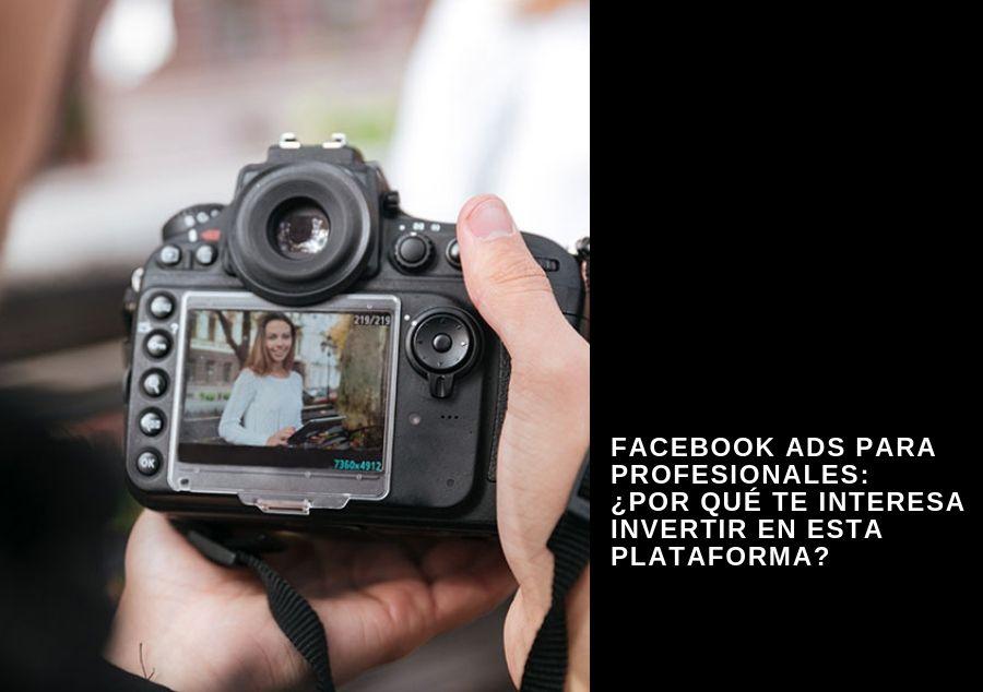 Facebook Ads para profesionales: ¿Por qué te interesa invertir en esta plataforma?