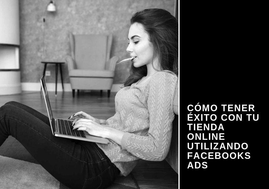 Cómo tener éxito con tu tienda online utilizando Facebooks Ads